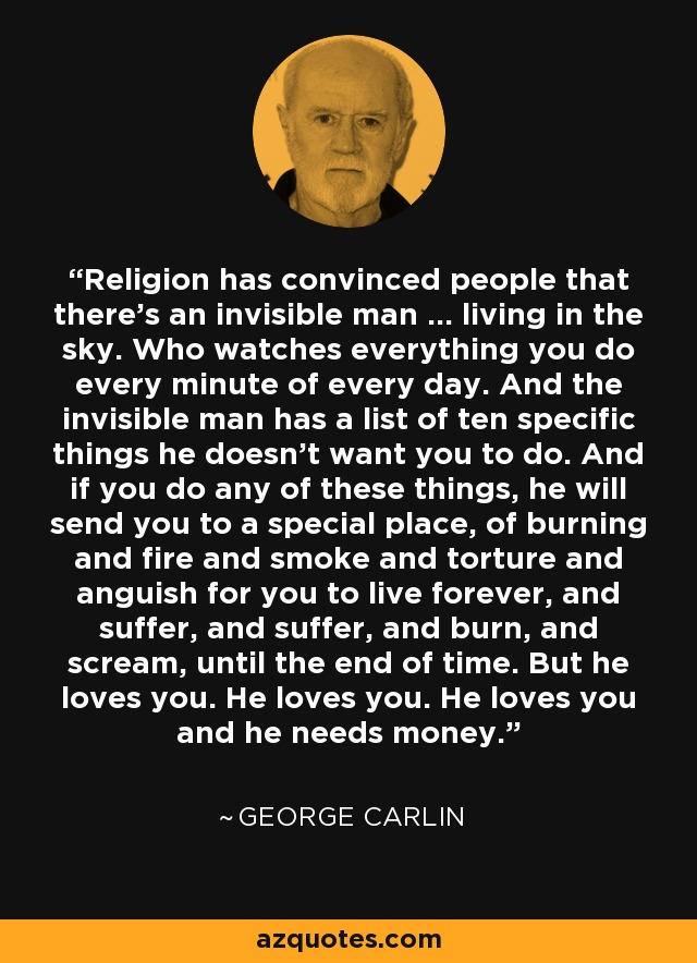 Religion has convinced people that there's an invisible man ... living in the sky. Who watches everything you do every minute of every day. And the invisible man has a list of ten specific things he doesn't want you to do. And if you do any of these things, he will send you to a special place, of burning and fire and smoke and torture and anguish for you to live forever, and suffer, and suffer, and burn, and scream, until the end of time. But he loves you. He loves you. He loves you and he needs money. - George Carlin