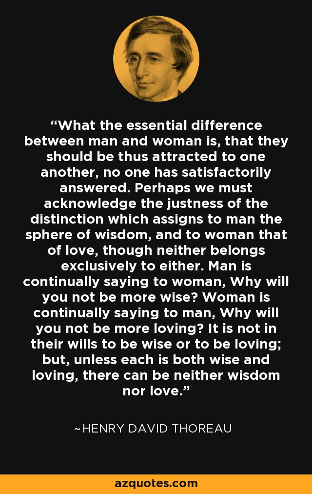 What the essential difference between man and woman is, that they should be thus attracted to one another, no one has satisfactorily answered. Perhaps we must acknowledge the justness of the distinction which assigns to man the sphere of wisdom, and to woman that of love, though neither belongs exclusively to either. Man is continually saying to woman, Why will you not be more wise? Woman is continually saying to man, Why will you not be more loving? It is not in their wills to be wise or to be loving; but, unless each is both wise and loving, there can be neither wisdom nor love. - Henry David Thoreau
