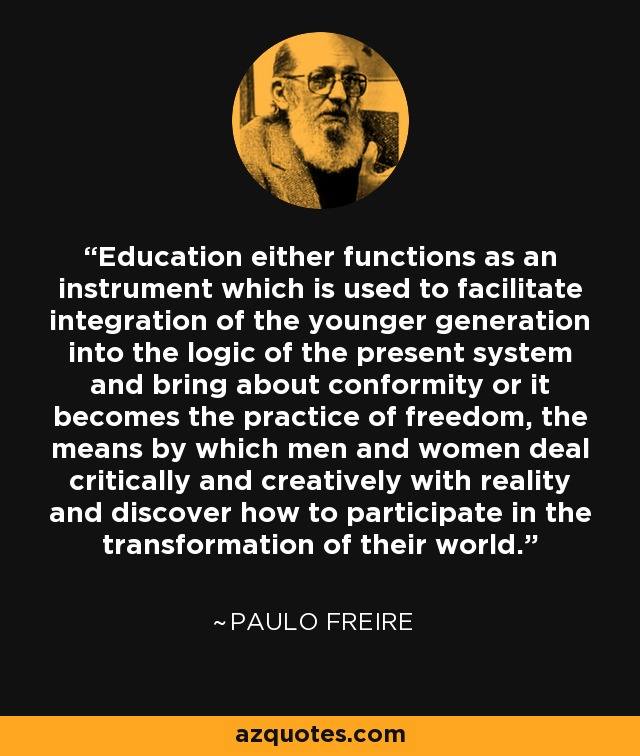 Education either functions as an instrument which is used to facilitate integration of the younger generation into the logic of the present system and bring about conformity or it becomes the practice of freedom, the means by which men and women deal critically and creatively with reality and discover how to participate in the transformation of their world. - Paulo Freire