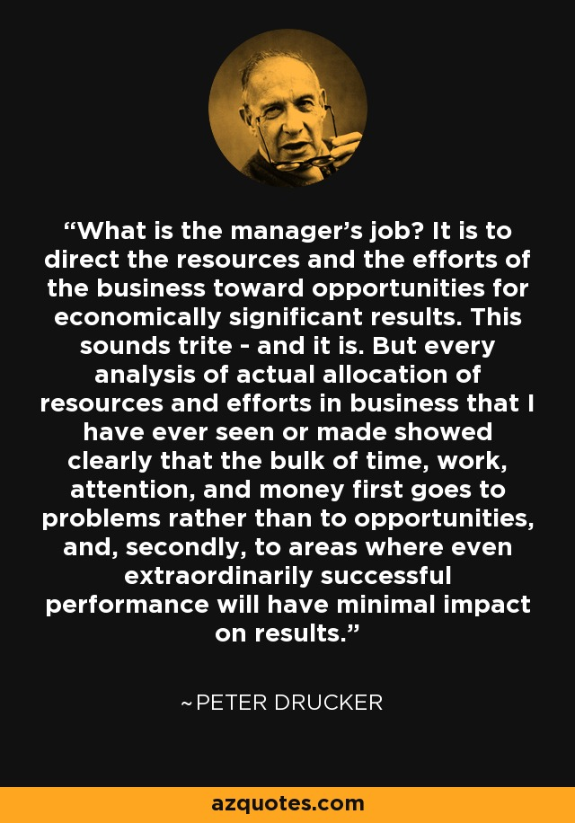 What is the manager's job? It is to direct the resources and the efforts of the business toward opportunities for economically significant results. This sounds trite - and it is. But every analysis of actual allocation of resources and efforts in business that I have ever seen or made showed clearly that the bulk of time, work, attention, and money first goes to problems rather than to opportunities, and, secondly, to areas where even extraordinarily successful performance will have minimal impact on results. - Peter Drucker