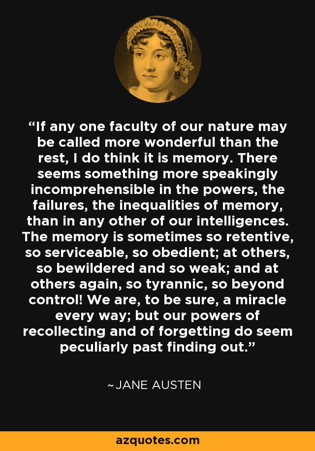 If any one faculty of our nature may be called more wonderful than the rest, I do think it is memory. There seems something more speakingly incomprehensible in the powers, the failures, the inequalities of memory, than in any other of our intelligences. The memory is sometimes so retentive, so serviceable, so obedient; at others, so bewildered and so weak; and at others again, so tyrannic, so beyond control! We are, to be sure, a miracle every way; but our powers of recollecting and of forgetting do seem peculiarly past finding out. - Jane Austen