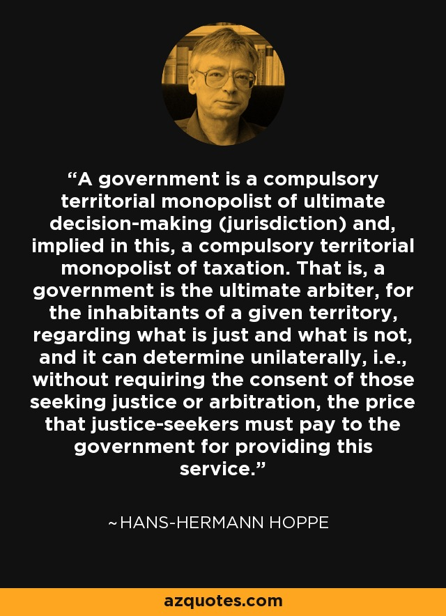 A government is a compulsory territorial monopolist of ultimate decision-making (jurisdiction) and, implied in this, a compulsory territorial monopolist of taxation. That is, a government is the ultimate arbiter, for the inhabitants of a given territory, regarding what is just and what is not, and it can determine unilaterally, i.e., without requiring the consent of those seeking justice or arbitration, the price that justice-seekers must pay to the government for providing this service. - Hans-Hermann Hoppe