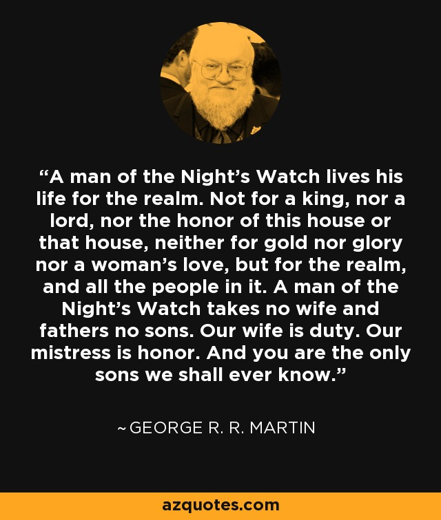 A man of the Night's Watch lives his life for the realm. Not for a king, nor a lord, nor the honor of this house or that house, neither for gold nor glory nor a woman's love, but for the realm, and all the people in it. A man of the Night's Watch takes no wife and fathers no sons. Our wife is duty. Our mistress is honor. And you are the only sons we shall ever know. - George R. R. Martin
