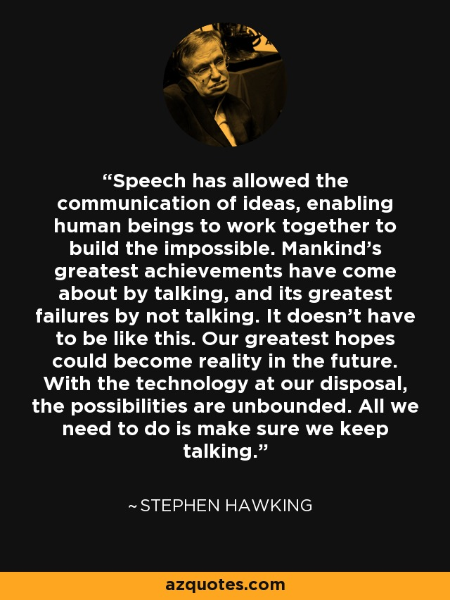 Speech has allowed the communication of ideas, enabling human beings to work together to build the impossible. Mankind's greatest achievements have come about by talking, and its greatest failures by not talking. It doesn't have to be like this. Our greatest hopes could become reality in the future. With the technology at our disposal, the possibilities are unbounded. All we need to do is make sure we keep talking. - Stephen Hawking