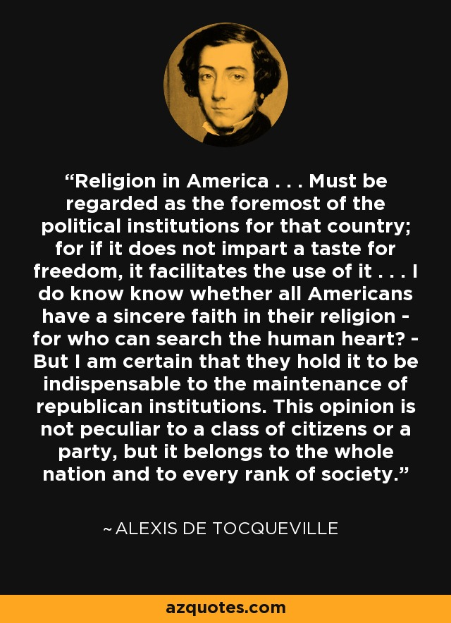 Religion in America . . . Must be regarded as the foremost of the political institutions for that country; for if it does not impart a taste for freedom, it facilitates the use of it . . . I do know know whether all Americans have a sincere faith in their religion - for who can search the human heart? - But I am certain that they hold it to be indispensable to the maintenance of republican institutions. This opinion is not peculiar to a class of citizens or a party, but it belongs to the whole nation and to every rank of society. - Alexis de Tocqueville