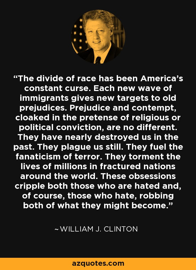 The divide of race has been America's constant curse. Each new wave of immigrants gives new targets to old prejudices. Prejudice and contempt, cloaked in the pretense of religious or political conviction, are no different. They have nearly destroyed us in the past. They plague us still. They fuel the fanaticism of terror. They torment the lives of millions in fractured nations around the world. These obsessions cripple both those who are hated and, of course, those who hate, robbing both of what they might become. - William J. Clinton
