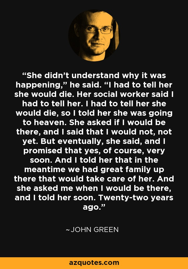 """She didn't understand why it was happening,"""" he said. """"I had to tell her she would die. Her social worker said I had to tell her. I had to tell her she would die, so I told her she was going to heaven. She asked if I would be there, and I said that I would not, not yet. But eventually, she said, and I promised that yes, of course, very soon. And I told her that in the meantime we had great family up there that would take care of her. And she asked me when I would be there, and I told her soon. Twenty-two years ago. - John Green"""