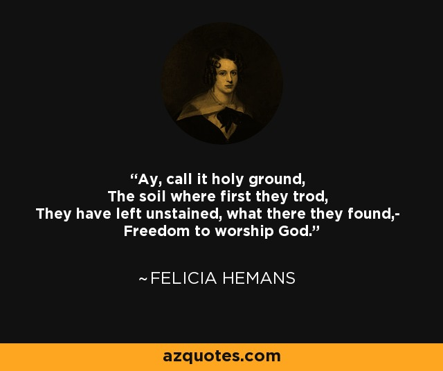 Ay, call it holy ground, The soil where first they trod, They have left unstained, what there they found,- Freedom to worship God. - Felicia Hemans