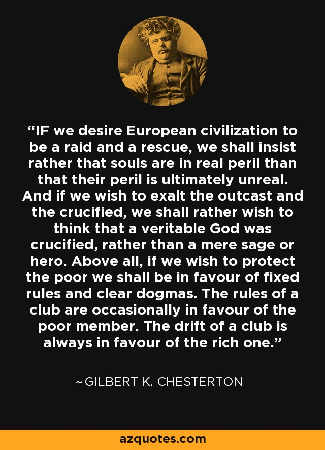 IF we desire European civilization to be a raid and a rescue, we shall insist rather that souls are in real peril than that their peril is ultimately unreal. And if we wish to exalt the outcast and the crucified, we shall rather wish to think that a veritable God was crucified, rather than a mere sage or hero. Above all, if we wish to protect the poor we shall be in favour of fixed rules and clear dogmas. The rules of a club are occasionally in favour of the poor member. The drift of a club is always in favour of the rich one. - Gilbert K. Chesterton