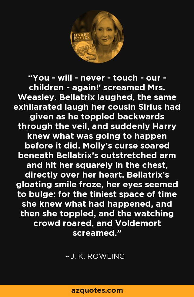 You - will - never - touch - our - children - again!' screamed Mrs. Weasley. Bellatrix laughed, the same exhilarated laugh her cousin Sirius had given as he toppled backwards through the veil, and suddenly Harry knew what was going to happen before it did. Molly's curse soared beneath Bellatrix's outstretched arm and hit her squarely in the chest, directly over her heart. Bellatrix's gloating smile froze, her eyes seemed to bulge: for the tiniest space of time she knew what had happened, and then she toppled, and the watching crowd roared, and Voldemort screamed. - J. K. Rowling