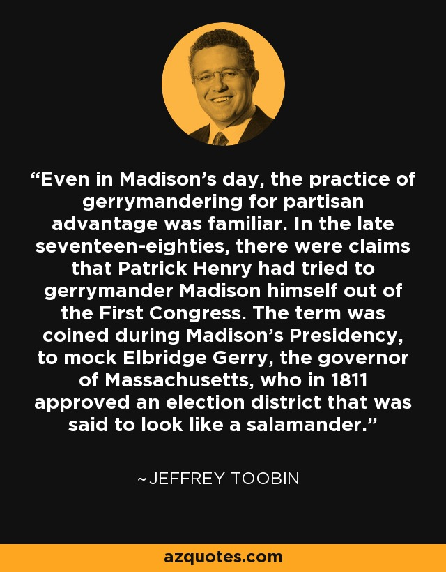 Even in Madison's day, the practice of gerrymandering for partisan advantage was familiar. In the late seventeen-eighties, there were claims that Patrick Henry had tried to gerrymander Madison himself out of the First Congress. The term was coined during Madison's Presidency, to mock Elbridge Gerry, the governor of Massachusetts, who in 1811 approved an election district that was said to look like a salamander. - Jeffrey Toobin