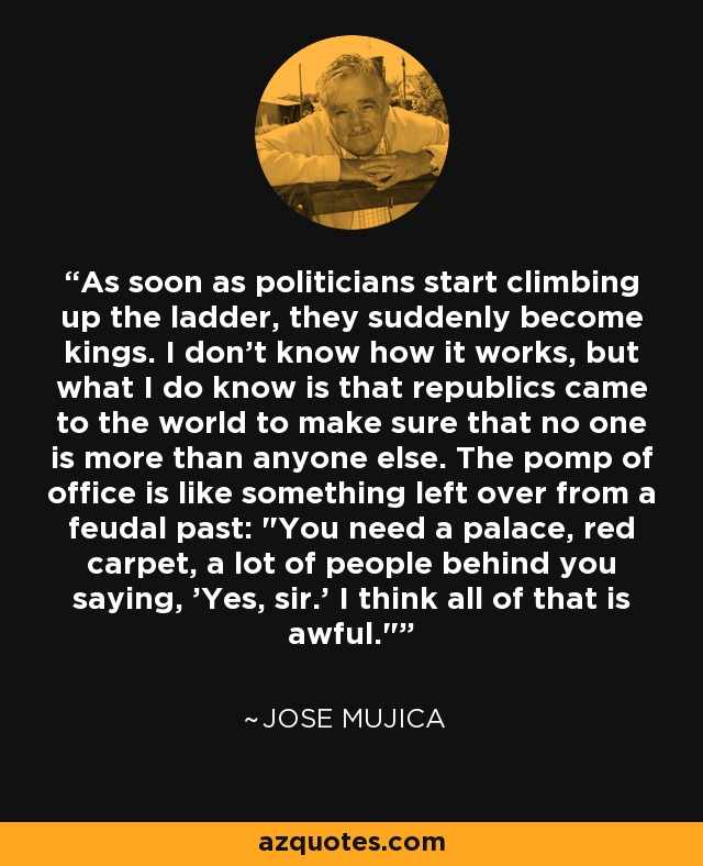 As soon as politicians start climbing up the ladder, they suddenly become kings. I don't know how it works, but what I do know is that republics came to the world to make sure that no one is more than anyone else. The pomp of office is like something left over from a feudal past: