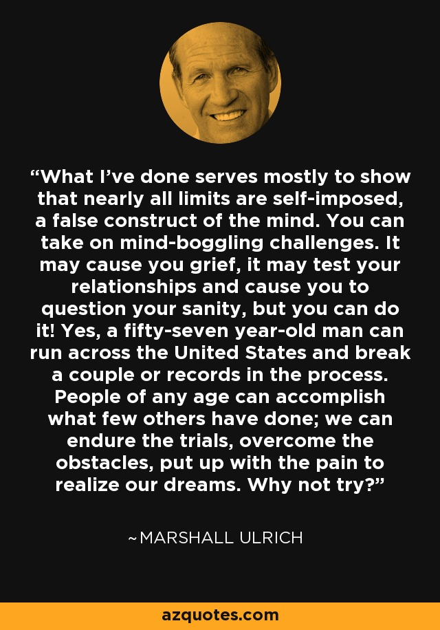 What I've done serves mostly to show that nearly all limits are self-imposed, a false construct of the mind. You can take on mind-boggling challenges. It may cause you grief, it may test your relationships and cause you to question your sanity, but you can do it! Yes, a fifty-seven year-old man can run across the United States and break a couple or records in the process. People of any age can accomplish what few others have done; we can endure the trials, overcome the obstacles, put up with the pain to realize our dreams. Why not try? - Marshall Ulrich