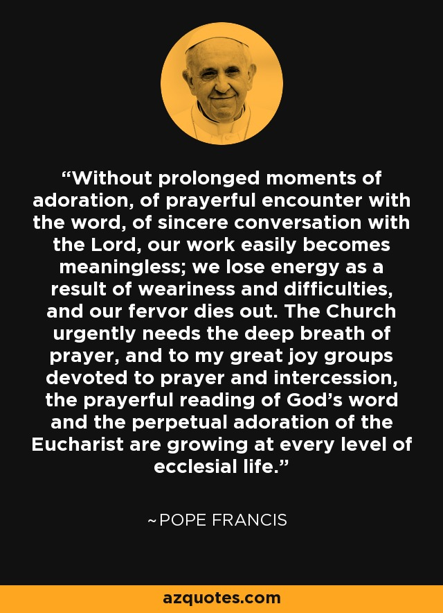 Without prolonged moments of adoration, of prayerful encounter with the word, of sincere conversation with the Lord, our work easily becomes meaningless; we lose energy as a result of weariness and difficulties, and our fervor dies out. The Church urgently needs the deep breath of prayer, and to my great joy groups devoted to prayer and intercession, the prayerful reading of God's word and the perpetual adoration of the Eucharist are growing at every level of ecclesial life. - Pope Francis