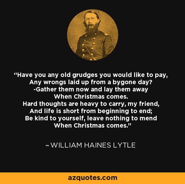 Have you any old grudges you would like to pay, Any wrongs laid up from a bygone day? -Gather them now and lay them away When Christmas comes. Hard thoughts are heavy to carry, my friend, And life is short from beginning to end; Be kind to yourself, leave nothing to mend When Christmas comes. - William Haines Lytle