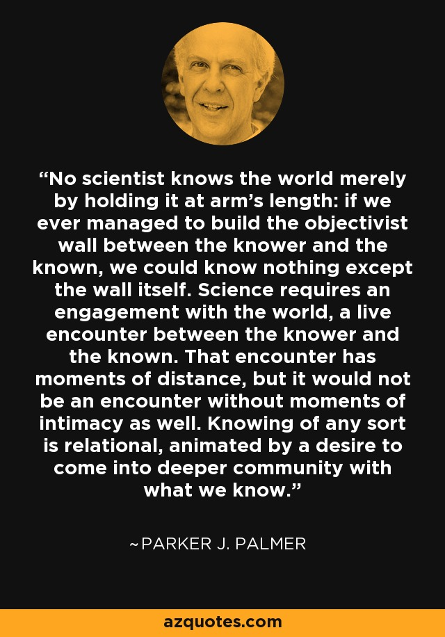 No scientist knows the world merely by holding it at arm's length: if we ever managed to build the objectivist wall between the knower and the known, we could know nothing except the wall itself. Science requires an engagement with the world, a live encounter between the knower and the known. That encounter has moments of distance, but it would not be an encounter without moments of intimacy as well. Knowing of any sort is relational, animated by a desire to come into deeper community with what we know. - Parker J. Palmer