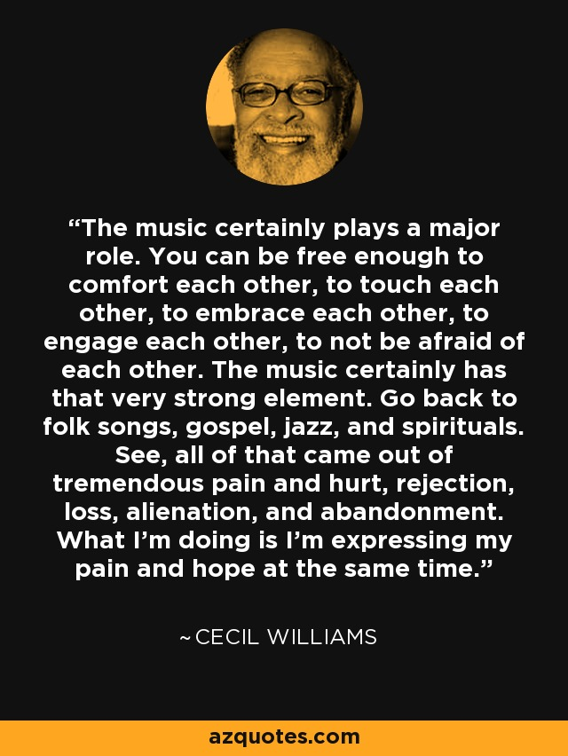 The music certainly plays a major role. You can be free enough to comfort each other, to touch each other, to embrace each other, to engage each other, to not be afraid of each other. The music certainly has that very strong element. Go back to folk songs, gospel, jazz, and spirituals. See, all of that came out of tremendous pain and hurt, rejection, loss, alienation, and abandonment. What I'm doing is I'm expressing my pain and hope at the same time. - Cecil Williams