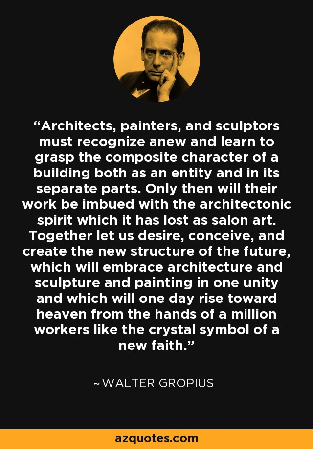 Architects, painters, and sculptors must recognize anew and learn to grasp the composite character of a building both as an entity and in its separate parts. Only then will their work be imbued with the architectonic spirit which it has lost as salon art. Together let us desire, conceive, and create the new structure of the future, which will embrace architecture and sculpture and painting in one unity and which will one day rise toward heaven from the hands of a million workers like the crystal symbol of a new faith. - Walter Gropius