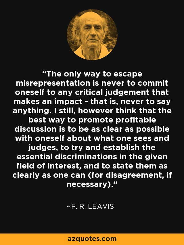 The only way to escape misrepresentation is never to commit oneself to any critical judgement that makes an impact - that is, never to say anything. I still, however think that the best way to promote profitable discussion is to be as clear as possible with oneself about what one sees and judges, to try and establish the essential discriminations in the given field of interest, and to state them as clearly as one can (for disagreement, if necessary). - F. R. Leavis