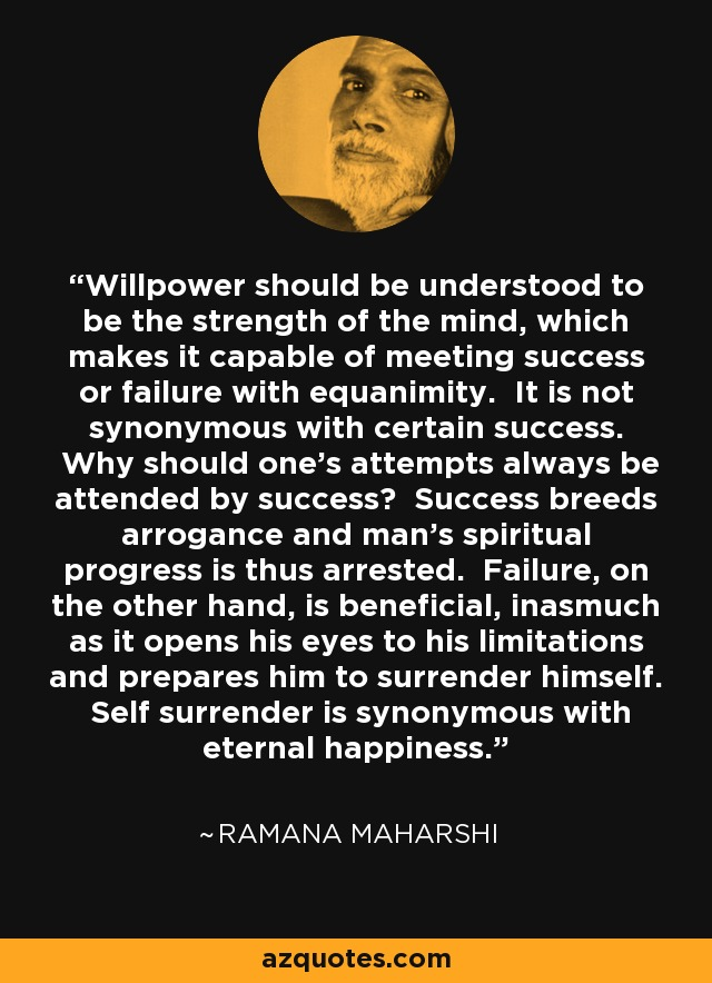 Willpower should be understood to be the strength of the mind, which makes it capable of meeting success or failure with equanimity. It is not synonymous with certain success. Why should one's attempts always be attended by success? Success breeds arrogance and man's spiritual progress is thus arrested. Failure, on the other hand, is beneficial, inasmuch as it opens his eyes to his limitations and prepares him to surrender himself. Self surrender is synonymous with eternal happiness. - Ramana Maharshi