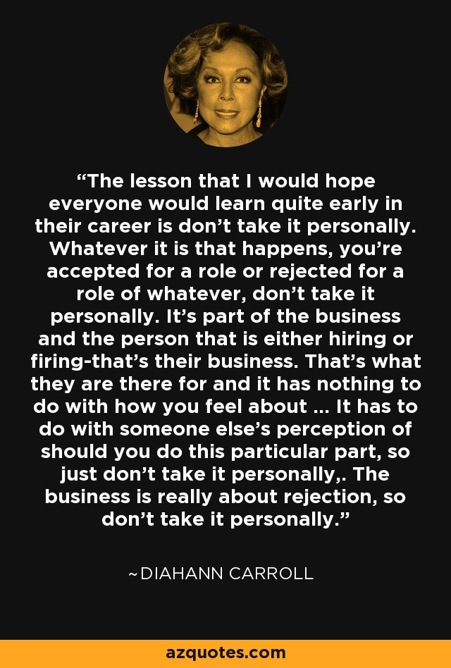 The lesson that I would hope everyone would learn quite early in their career is don't take it personally. Whatever it is that happens, you're accepted for a role or rejected for a role of whatever, don't take it personally. It's part of the business and the person that is either hiring or firing-that's their business. That's what they are there for and it has nothing to do with how you feel about ... It has to do with someone else's perception of should you do this particular part, so just don't take it personally,. The business is really about rejection, so don't take it personally. - Diahann Carroll