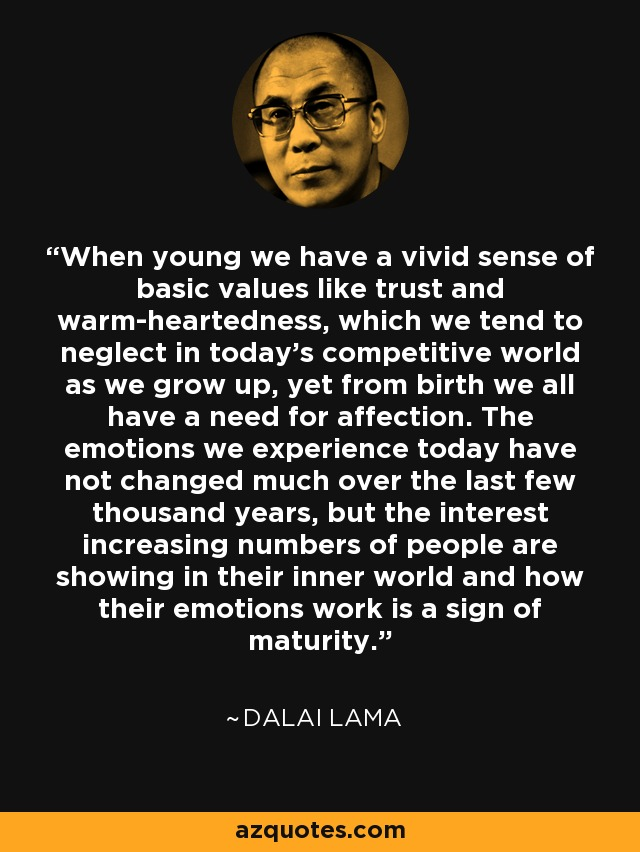 When young we have a vivid sense of basic values like trust and warm-heartedness, which we tend to neglect in today's competitive world as we grow up, yet from birth we all have a need for affection. The emotions we experience today have not changed much over the last few thousand years, but the interest increasing numbers of people are showing in their inner world and how their emotions work is a sign of maturity. - Dalai Lama
