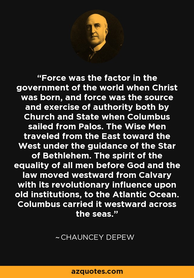 Force was the factor in the government of the world when Christ was born, and force was the source and exercise of authority both by Church and State when Columbus sailed from Palos. The Wise Men traveled from the East toward the West under the guidance of the Star of Bethlehem. The spirit of the equality of all men before God and the law moved westward from Calvary with its revolutionary influence upon old institutions, to the Atlantic Ocean. Columbus carried it westward across the seas. - Chauncey Depew