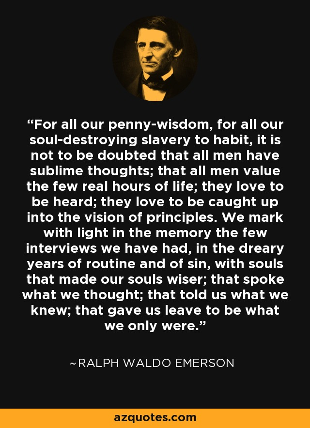 For all our penny-wisdom, for all our soul-destroying slavery to habit, it is not to be doubted that all men have sublime thoughts; that all men value the few real hours of life; they love to be heard; they love to be caught up into the vision of principles. We mark with light in the memory the few interviews we have had, in the dreary years of routine and of sin, with souls that made our souls wiser; that spoke what we thought; that told us what we knew; that gave us leave to be what we only were. - Ralph Waldo Emerson