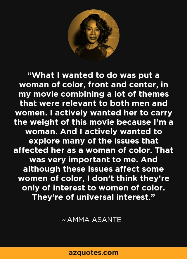 What I wanted to do was put a woman of color, front and center, in my movie combining a lot of themes that were relevant to both men and women. I actively wanted her to carry the weight of this movie because I'm a woman. And I actively wanted to explore many of the issues that affected her as a woman of color. That was very important to me. And although these issues affect some women of color, I don't think they're only of interest to women of color. They're of universal interest. - Amma Asante