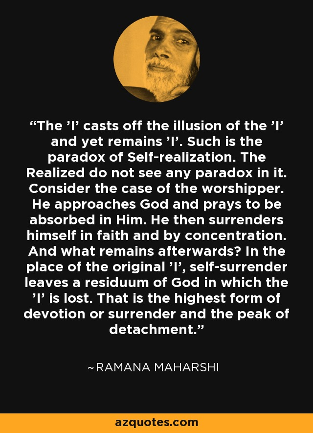 The 'I' casts off the illusion of the 'I' and yet remains 'I'. Such is the paradox of Self-realization. The Realized do not see any paradox in it. Consider the case of the worshipper. He approaches God and prays to be absorbed in Him. He then surrenders himself in faith and by concentration. And what remains afterwards? In the place of the original 'I', self-surrender leaves a residuum of God in which the 'I' is lost. That is the highest form of devotion or surrender and the peak of detachment. - Ramana Maharshi