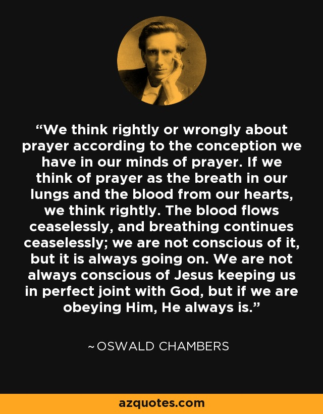 We think rightly or wrongly about prayer according to the conception we have in our minds of prayer. If we think of prayer as the breath in our lungs and the blood from our hearts, we think rightly. The blood flows ceaselessly, and breathing continues ceaselessly; we are not conscious of it, but it is always going on. We are not always conscious of Jesus keeping us in perfect joint with God, but if we are obeying Him, He always is. - Oswald Chambers