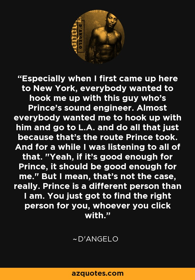Especially when I first came up here to New York, everybody wanted to hook me up with this guy who's Prince's sound engineer. Almost everybody wanted me to hook up with him and go to L.A. and do all that just because that's the route Prince took. And for a while I was listening to all of that.