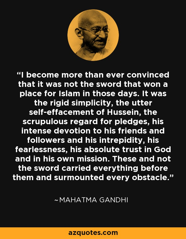 I become more than ever convinced that it was not the sword that won a place for Islam in those days. It was the rigid simplicity, the utter self-effacement of Hussein, the scrupulous regard for pledges, his intense devotion to his friends and followers and his intrepidity, his fearlessness, his absolute trust in God and in his own mission. These and not the sword carried everything before them and surmounted every obstacle. - Mahatma Gandhi