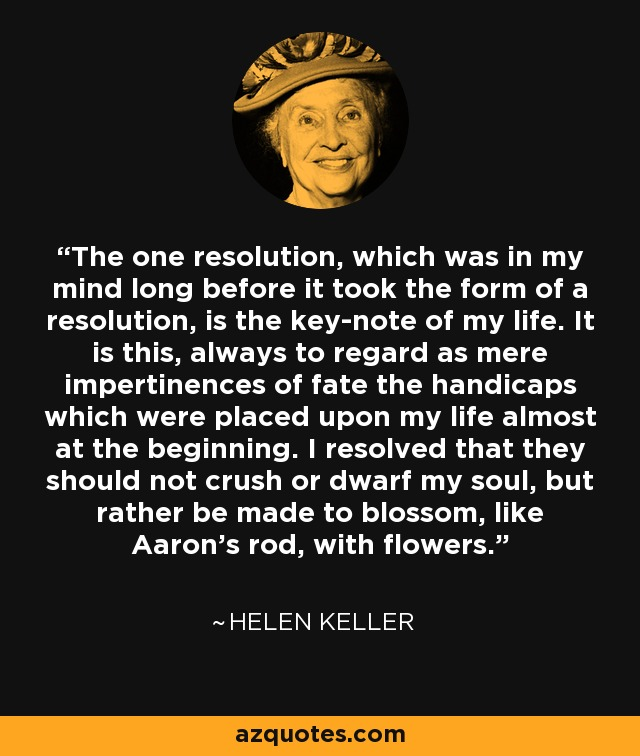 The one resolution, which was in my mind long before it took the form of a resolution, is the key-note of my life. It is this, always to regard as mere impertinences of fate the handicaps which were placed upon my life almost at the beginning. I resolved that they should not crush or dwarf my soul, but rather be made to blossom, like Aaron's rod, with flowers. - Helen Keller