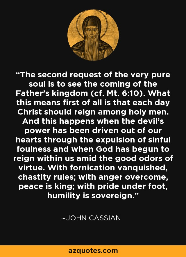The second request of the very pure soul is to see the coming of the Father's kingdom (cf. Mt. 6:10). What this means first of all is that each day Christ should reign among holy men. And this happens when the devil's power has been driven out of our hearts through the expulsion of sinful foulness and when God has begun to reign within us amid the good odors of virtue. With fornication vanquished, chastity rules; with anger overcome, peace is king; with pride under foot, humility is sovereign. - John Cassian