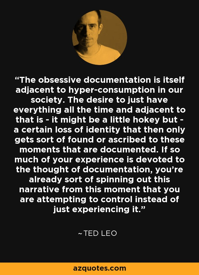 The obsessive documentation is itself adjacent to hyper-consumption in our society. The desire to just have everything all the time and adjacent to that is - it might be a little hokey but - a certain loss of identity that then only gets sort of found or ascribed to these moments that are documented. If so much of your experience is devoted to the thought of documentation, you're already sort of spinning out this narrative from this moment that you are attempting to control instead of just experiencing it. - Ted Leo