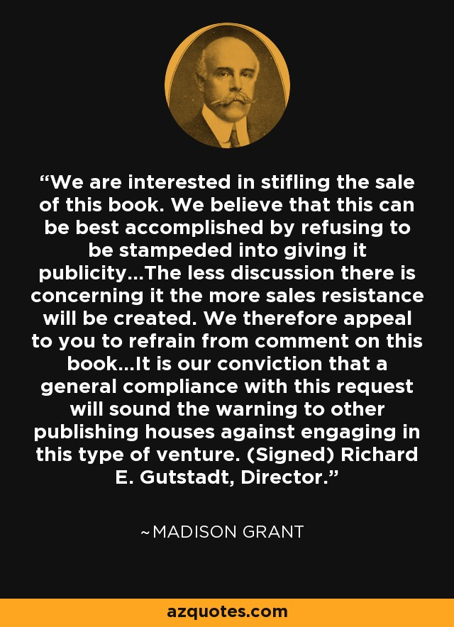 We are interested in stifling the sale of this book. We believe that this can be best accomplished by refusing to be stampeded into giving it publicity...The less discussion there is concerning it the more sales resistance will be created. We therefore appeal to you to refrain from comment on this book...It is our conviction that a general compliance with this request will sound the warning to other publishing houses against engaging in this type of venture. (Signed) Richard E. Gutstadt, Director. - Madison Grant