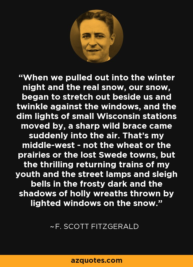 When we pulled out into the winter night and the real snow, our snow, began to stretch out beside us and twinkle against the windows, and the dim lights of small Wisconsin stations moved by, a sharp wild brace came suddenly into the air. That's my middle-west - not the wheat or the prairies or the lost Swede towns, but the thrilling returning trains of my youth and the street lamps and sleigh bells in the frosty dark and the shadows of holly wreaths thrown by lighted windows on the snow. - F. Scott Fitzgerald