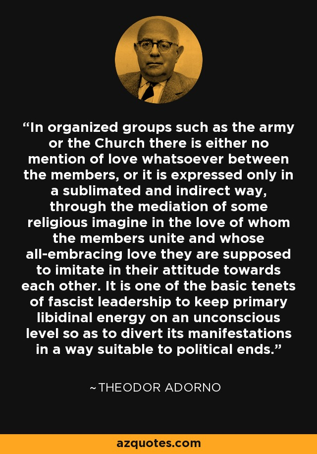 In organized groups such as the army or the Church there is either no mention of love whatsoever between the members, or it is expressed only in a sublimated and indirect way, through the mediation of some religious imagine in the love of whom the members unite and whose all-embracing love they are supposed to imitate in their attitude towards each other. It is one of the basic tenets of fascist leadership to keep primary libidinal energy on an unconscious level so as to divert its manifestations in a way suitable to political ends. - Theodor Adorno