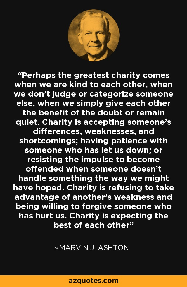 Perhaps the greatest charity comes when we are kind to each other, when we don't judge or categorize someone else, when we simply give each other the benefit of the doubt or remain quiet. Charity is accepting someone's differences, weaknesses, and shortcomings; having patience with someone who has let us down; or resisting the impulse to become offended when someone doesn't handle something the way we might have hoped. Charity is refusing to take advantage of another's weakness and being willing to forgive someone who has hurt us. Charity is expecting the best of each other - Marvin J. Ashton