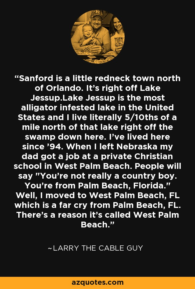 Sanford is a little redneck town north of Orlando. It's right off Lake Jessup.Lake Jessup is the most alligator infested lake in the United States and I live literally 5/10ths of a mile north of that lake right off the swamp down here. I've lived here since '94. When I left Nebraska my dad got a job at a private Christian school in West Palm Beach. People will say
