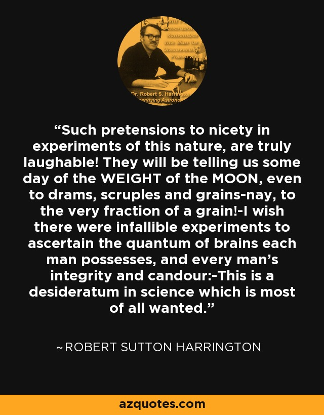 Such pretensions to nicety in experiments of this nature, are truly laughable! They will be telling us some day of the WEIGHT of the MOON, even to drams, scruples and grains-nay, to the very fraction of a grain!-I wish there were infallible experiments to ascertain the quantum of brains each man possesses, and every man's integrity and candour:-This is a desideratum in science which is most of all wanted. - Robert Sutton Harrington