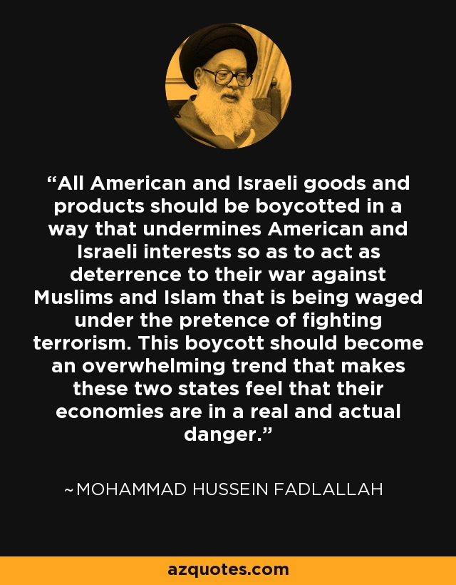 All American and Israeli goods and products should be boycotted in a way that undermines American and Israeli interests so as to act as deterrence to their war against Muslims and Islam that is being waged under the pretence of fighting terrorism. This boycott should become an overwhelming trend that makes these two states feel that their economies are in a real and actual danger. - Mohammad Hussein Fadlallah