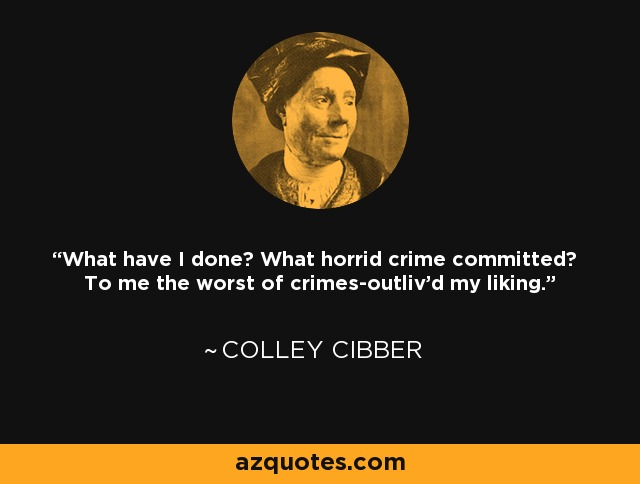 What have I done? What horrid crime committed? To me the worst of crimes-outliv'd my liking. - Colley Cibber