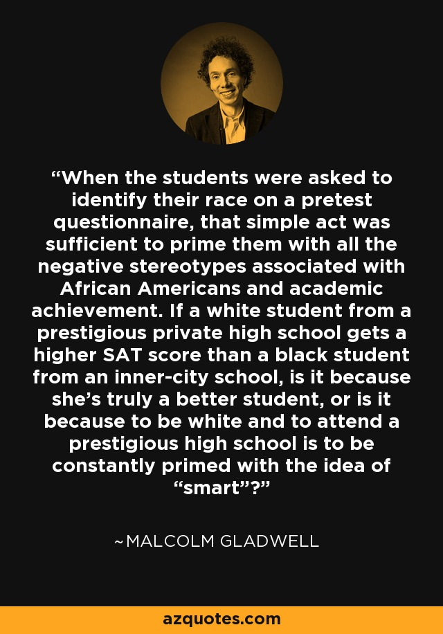 """When the students were asked to identify their race on a pretest questionnaire, that simple act was sufficient to prime them with all the negative stereotypes associated with African Americans and academic achievement. If a white student from a prestigious private high school gets a higher SAT score than a black student from an inner-city school, is it because she's truly a better student, or is it because to be white and to attend a prestigious high school is to be constantly primed with the idea of """"smart""""? - Malcolm Gladwell"""