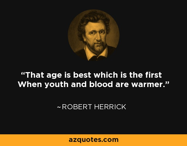 That age is best which is the first When youth and blood are warmer. - Robert Herrick