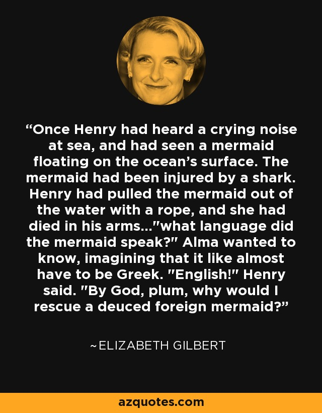 Once Henry had heard a crying noise at sea, and had seen a mermaid floating on the ocean's surface. The mermaid had been injured by a shark. Henry had pulled the mermaid out of the water with a rope, and she had died in his arms...