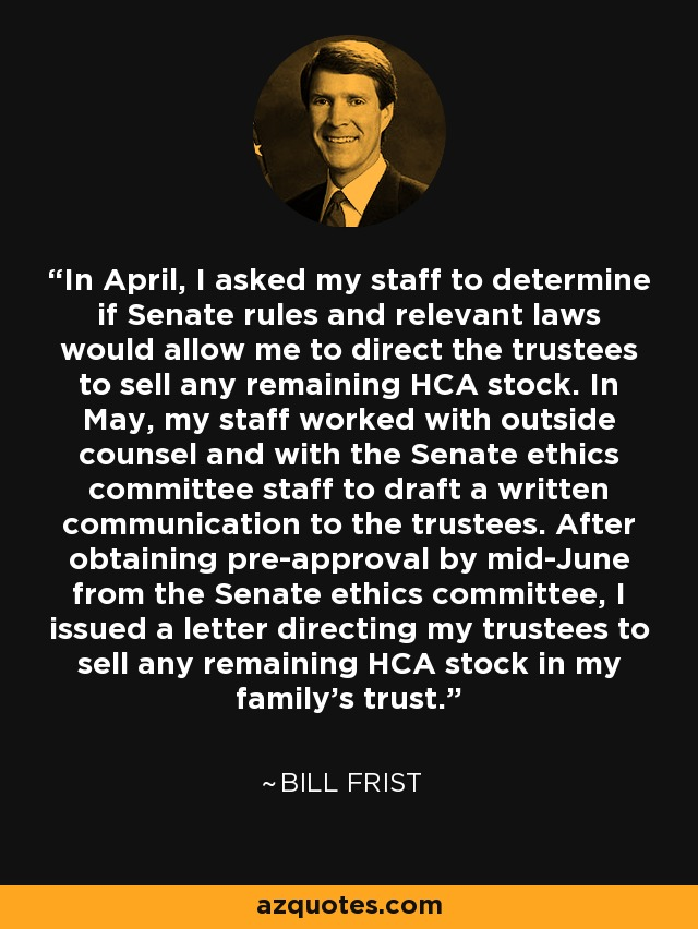 In April, I asked my staff to determine if Senate rules and relevant laws would allow me to direct the trustees to sell any remaining HCA stock. In May, my staff worked with outside counsel and with the Senate ethics committee staff to draft a written communication to the trustees. After obtaining pre-approval by mid-June from the Senate ethics committee, I issued a letter directing my trustees to sell any remaining HCA stock in my family's trust. - Bill Frist