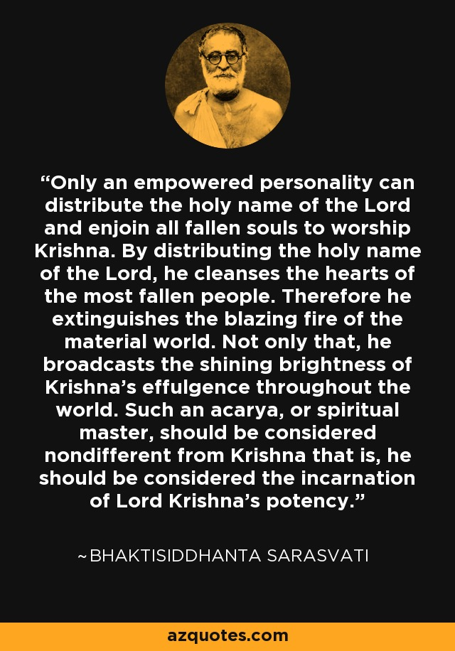 Only an empowered personality can distribute the holy name of the Lord and enjoin all fallen souls to worship Krishna. By distributing the holy name of the Lord, he cleanses the hearts of the most fallen people. Therefore he extinguishes the blazing fire of the material world. Not only that, he broadcasts the shining brightness of Krishna's effulgence throughout the world. Such an acarya, or spiritual master, should be considered nondifferent from Krishna that is, he should be considered the incarnation of Lord Krishna's potency. - Bhaktisiddhanta Sarasvati