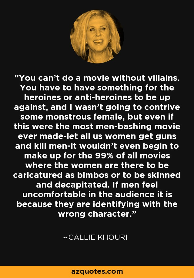 You can't do a movie without villains. You have to have something for the heroines or anti-heroines to be up against, and I wasn't going to contrive some monstrous female, but even if this were the most men-bashing movie ever made-let all us women get guns and kill men-it wouldn't even begin to make up for the 99% of all movies where the women are there to be caricatured as bimbos or to be skinned and decapitated. If men feel uncomfortable in the audience it is because they are identifying with the wrong character. - Callie Khouri
